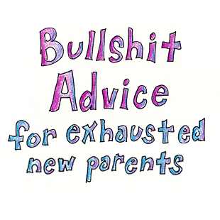 Bullshit advice for exhausted new parents